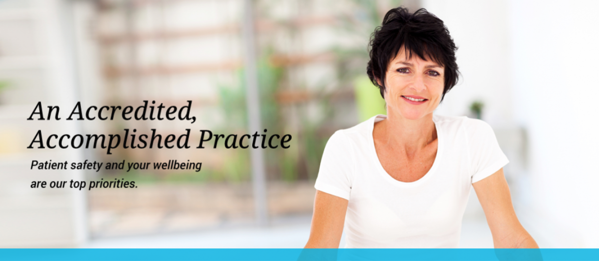 An Accredited, Accomplished Practice. Patient safety and your wellbeing are our top priorities. A smiling woman with a window in the background.